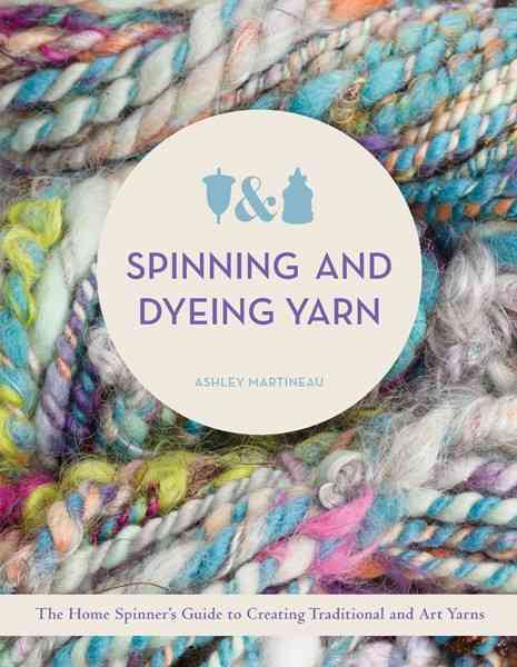 Spinning and Dyeing Yarn By Martineau, Ashley